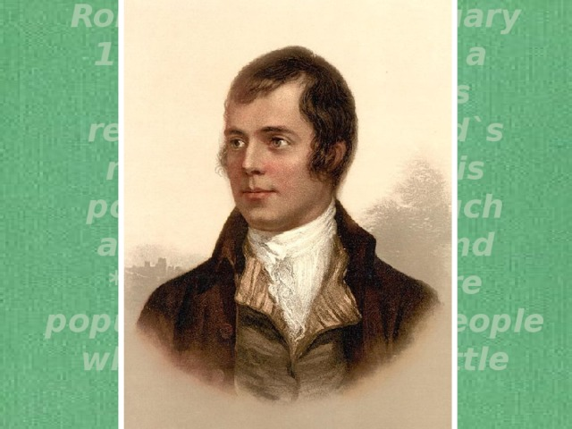 Robert Burns (25 January 1759– 21 July 1796) a Scottish poet. He is regarded as Scotland`s national poet and his poems and songs, such as*Tam o`Shanter and *Auld Lang Syne, are popular even among people who normally read little poetry.