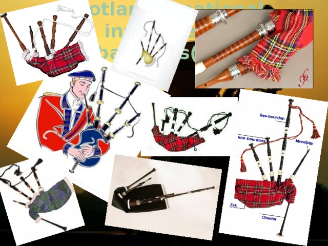 Scotland`s national instrument  Is the bagpipes(or pipes).