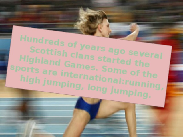 Hundreds of years ago several Scottish clans started the Highland Games. Some of the sports are international:running, high jumping, long jumping.