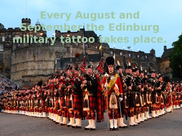 Every August and September the Edinburg military tattoo takes place.