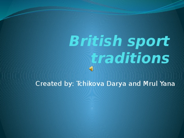British sport traditions Created by: Tchikova Darya and Mrul Yana