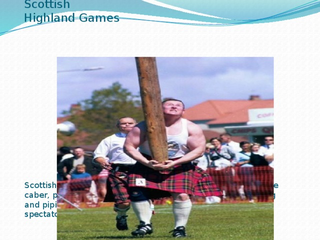 Scottish Highland Games Scottish Highland Games at which sports(including tossing the caber, putting the weight and throwing the hammer), dancing and piping competitions take place ,attract large numbers of spectators from all over the world