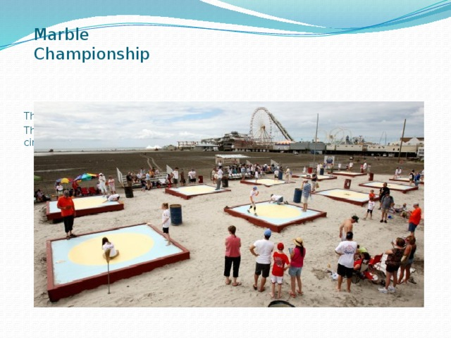 Marble Championship There are a lot of sport traditions and some of them are old. The games of marbles dates back to Roman times. Teams of 6 compete on a circular, sanded rink.