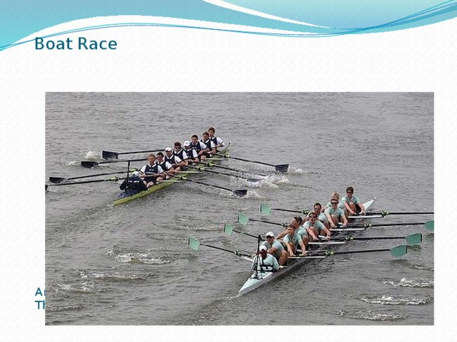Boat Race Another example is the Boat Race which takes place on the river Thames often on Easter Sunday