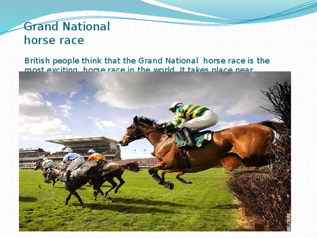 Grand National horse race British people think that the Grand National horse race is the most exciting horse race in the world. It takes place near Liverpool every year