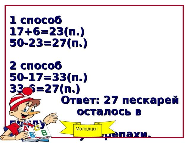 1 способ 17+6=23(п.)  50-23=27(п.)  2 способ 50-17=33(п.) 33-6=27(п.)  Ответ: 27 пескарей   осталось в пруду  у черепахи.  Молодцы!