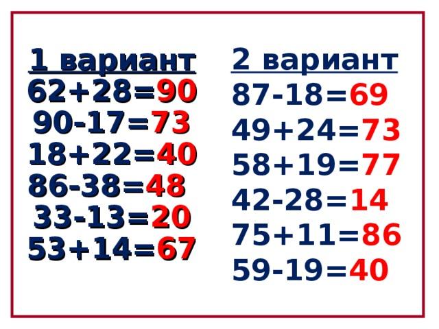 2 вариант  87-18= 69  49+24= 73  58+19= 77   42-28= 14   75+11= 86  59-19= 40 1 вариант  62+28= 90  90-17= 73  18+22= 40  86-38= 48   33-13= 20  53+14= 67