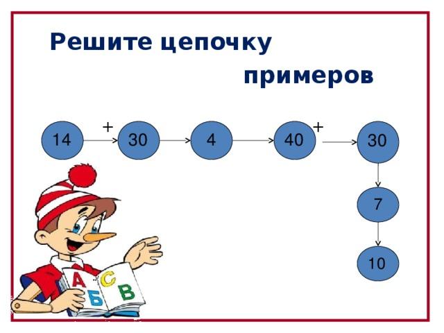 Решите цепочку  примеров   + - + -  -  + 30 4 30 14 40 7  10 6