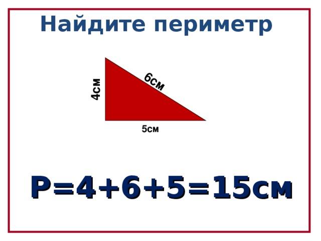 6см 4см Найдите периметр  5см  Р=4+6+5=15см
