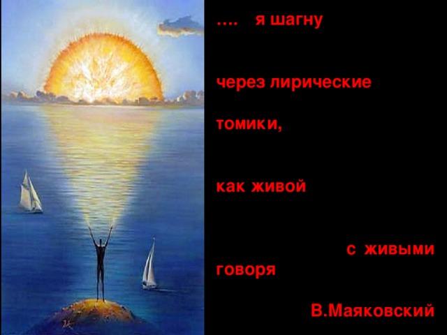 … . … я шагну   через лирические  томики,   как живой   с живыми говоря  В.Маяковский