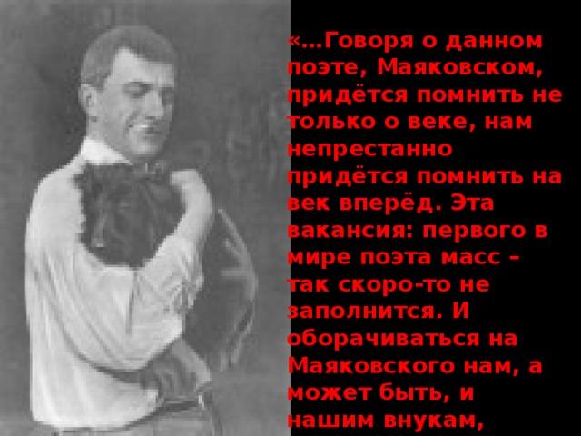 «…Говоря о данном поэте, Маяковском, придётся помнить не только о веке, нам непрестанно придётся помнить на век вперёд. Эта вакансия: первого в мире поэта масс – так скоро-то не заполнится. И оборачиваться на Маяковского нам, а может быть, и нашим внукам, придётся не назад, а вперёд»  М.Цветаева