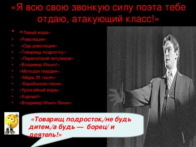 «Я всю свою звонкую силу поэта тебе отдаю, атакующий класс!»   « Левый марш» «Революция»  «Ода революции» «Товарищу подростку»  «Перекопский энтузиазм» «Владимир Ильич!» «Молодая гвардия»  «Марш 25 тысяч»  «Барабанная песня» «Урожайный марш» «Хорошо!» «Владимир Ильич Ленин»      «Товарищ подросток,/не будь дитем,/а будь —борец/и деятель!»
