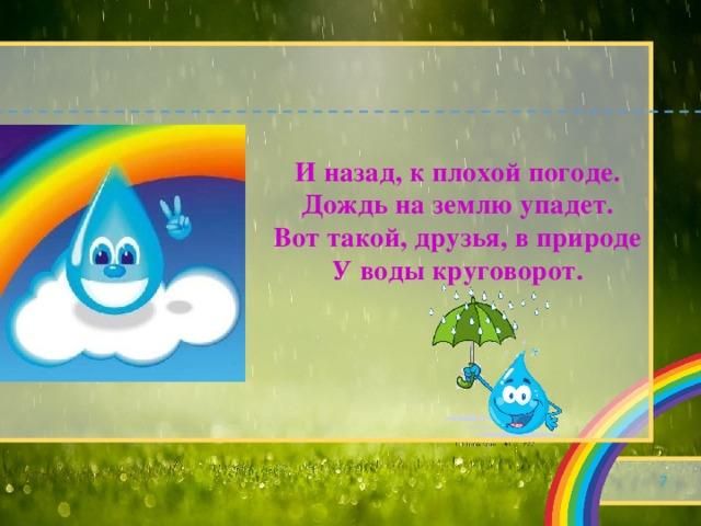 И назад, к плохой погоде.  Дождь на землю упадет.  Вот такой, друзья, в природе  У воды круговорот.