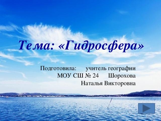 Тема: «Гидросфера» Подготовила: учитель географии МОУ СШ № 24 Шорохова Наталья Викторовна