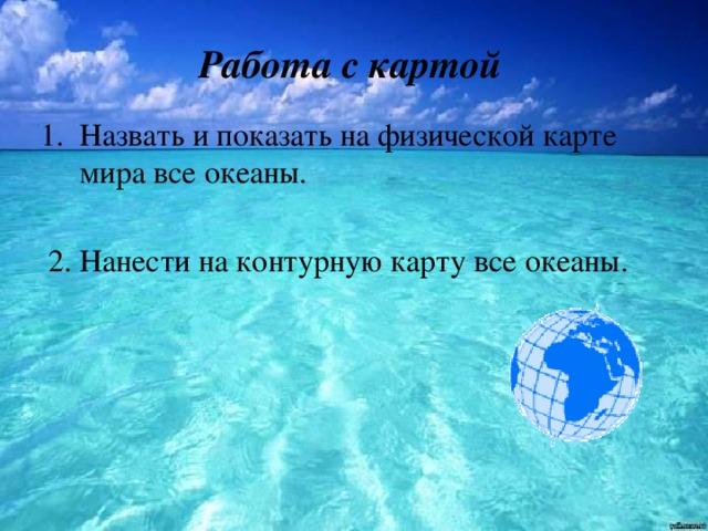 Работа с картой Назвать и показать на физической карте мира все океаны.  2. Нанести на контурную карту все океаны.
