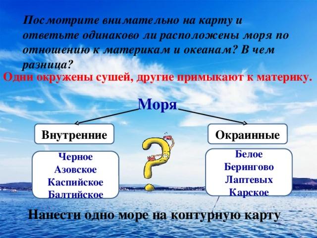 Посмотрите внимательно на карту и ответьте одинаково ли расположены моря по отношению к материкам и океанам? В чем разница? Одни окружены сушей, другие примыкают к материку. Моря Окраинные Внутренние Белое Берингово Лаптевых Карское Черное Азовское Каспийское Балтийское Нанести одно море на контурную карту