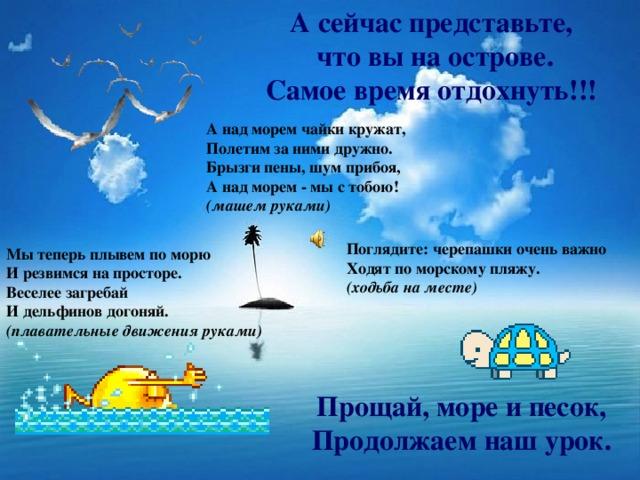 А сейчас представьте, что вы на острове. Самое время отдохнуть!!! А над морем чайки кружат,  Полетим за ними дружно.  Брызги пены, шум прибоя,  А над морем - мы с тобою!  (машем руками) Поглядите: черепашки очень важно  Ходят по морскому пляжу.  (ходьба на месте)   Мы теперь плывем по морю  И резвимся на просторе.  Веселее загребай  И дельфинов догоняй.  (плавательные движения руками)    Прощай, море и песок,  Продолжаем наш урок.