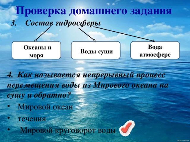 Проверка домашнего задания 3.  Состав гидросферы  Океаны и моря  Воды  суши  Вода атмосфере 4.  Как называется непрерывный процесс перемещения воды из Мирового океана на сушу и обратно?