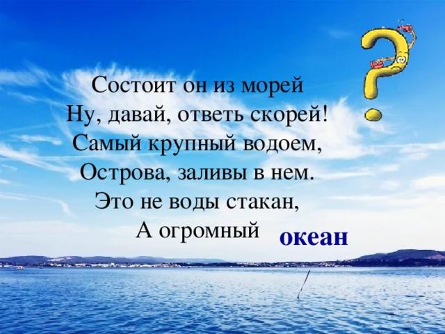 Состоит он из морей  Ну, давай, ответь скорей!  Самый крупный водоем,  Острова, заливы в нем.  Это не воды стакан,  А огромный   океан