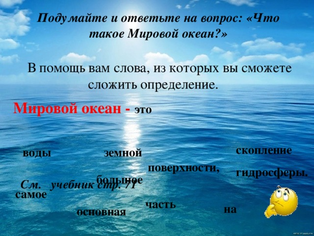 Подумайте и ответьте на вопрос: «Что такое Мировой океан?» В помощь вам слова, из которых вы сможете сложить определение. Мировой океан - это скопление земной воды поверхности, гидросферы. большое См. учебник стр. 71 самое часть на основная