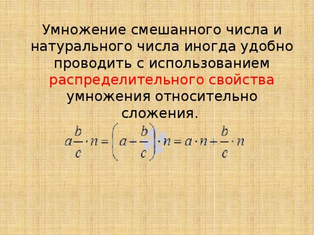 Умножение смешанного числа и натурального числа иногда удобно проводить с использованием распределительного свойства умножения относительно сложения.
