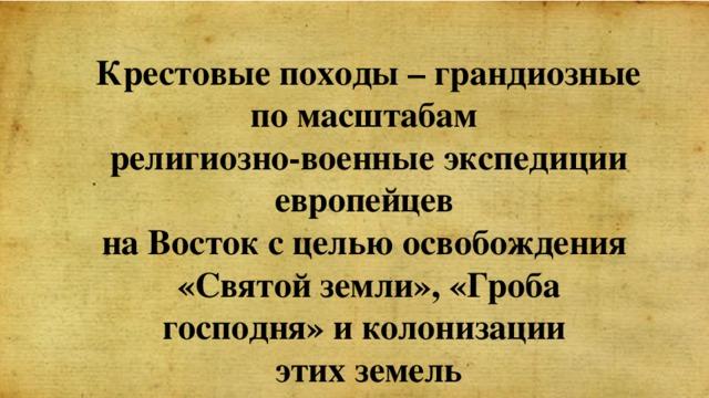 Крестовые походы – грандиозные по масштабам религиозно-военные экспедиции европейцев на Восток с целью освобождения «Святой земли», «Гроба господня» и колонизации этих земель
