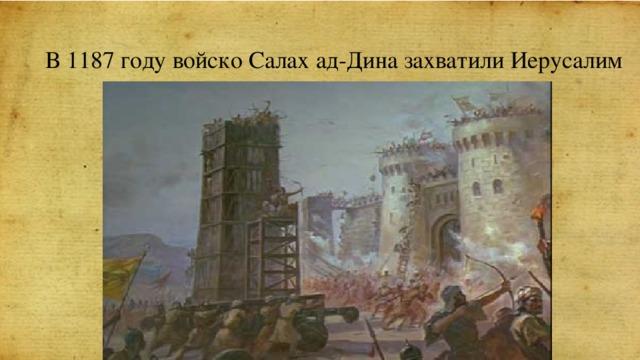 В 1187 году войско Салах ад-Дина захватили Иерусалим