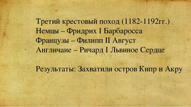 Третий крестовый поход (1182-1192гг.) Немцы – Фридрих I Барбаросса Французы – Филипп II Август Англичане – Ричард I Львиное Сердце Результаты: Захватили остров Кипр и Акру