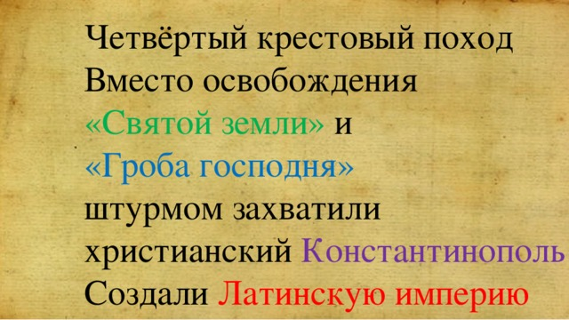 Четвёртый крестовый поход Вместо освобождения «Святой земли» и «Гроба господня» штурмом захватили христианский Константинополь Создали Латинскую империю