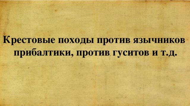 Крестовые походы против язычников прибалтики, против гуситов и т.д.