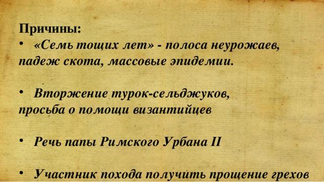 Причины: «Семь тощих лет» - полоса неурожаев, падеж скота, массовые эпидемии.  Вторжение турок-сельджуков, просьба о помощи византийцев  Речь папы Римского Урбана II