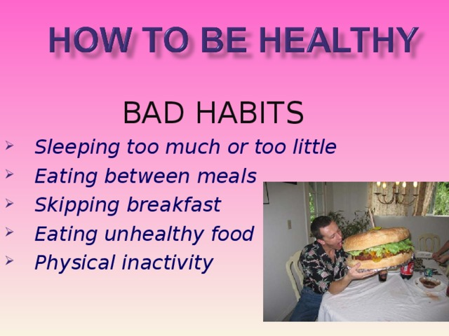 BAD HABITS Sleeping too much or too little Eating between meals Skipping breakfast Eating unhealthy food Physical inactivity