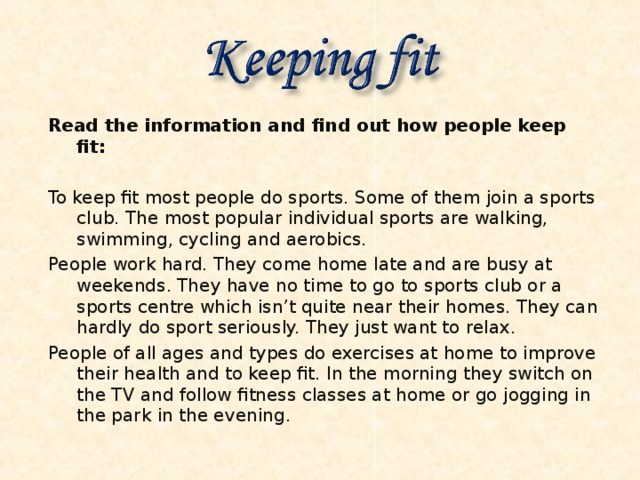 Read the information and find out how people keep fit:  To keep fit most people do sports. Some of them join a sports club. The most popular individual sports are walking, swimming, cycling and aerobics. People work hard. They come home late and are busy at weekends. They have no time to go to sports club or a sports centre which isn't quite near their homes. They can hardly do sport seriously. They just want to relax. People of all ages and types do exercises at home to improve their health and to keep fit. In the morning they switch on the TV and follow fitness classes at home or go jogging in the park in the evening.