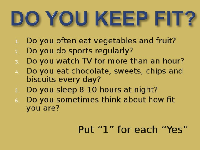 Do you often eat vegetables and fruit? Do you do sports regularly? Do you watch TV for more than an hour? Do you eat chocolate, sweets, chips and biscuits every day? Do you sleep 8-10 hours at night? Do you sometimes think about how fit you are?