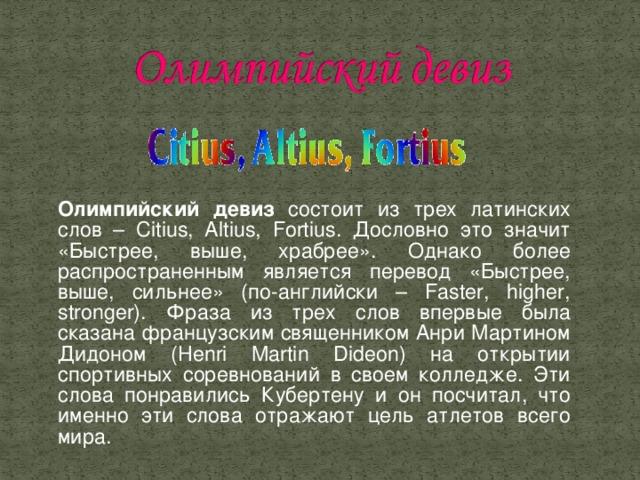 Олимпийский девиз состоит из трех латинских слов – Citius, Altius, Fortius. Дословно это значит «Быстрее, выше, храбрее». Однако более распространенным является перевод «Быстрее, выше, сильнее» (по-английски – Faster, higher, stronger). Фраза из трех слов впервые была сказана французским священником Анри Мартином Дидоном (Henri Martin Dideon) на открытии спортивных соревнований в своем колледже. Эти слова понравились Кубертену и он посчитал, что именно эти слова отражают цель атлетов всего мира.