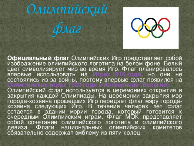 Официальный флаг Олимпийских Игр представляет собой изображение олимпийского логотипа на белом фоне. Белый цвет символизирует мир во время Игр. Флаг планировалось впервые использовать на Играх 1916 года , но они не состоялись из-за войны, поэтому впервые флаг появился на Олимпийских играх 1920 года в Антверпене (Бельгия) . Олимпийский флаг используется в церемониях открытия и закрытия каждой Олимпиады. На церемонии закрытия мэр города-хозяина прошедших Игр передает флаг мэру города-хозяина следующих Игр. В течение четырех лет флаг остается в здании мэрии города, который готовится к очередным Олимпийским играм. Флаг МОК представляет собой сочетание олимпийского логотипа и олимпийского девиза. Флаги национальных олимпийских комитетов обязательно содержат эмблему из пяти колец.