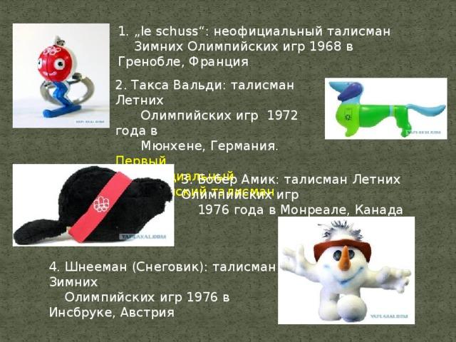 """1. """"le schuss"""": неофициальный талисман  Зимних Олимпийских игр 1968 в Гренобле, Франция  2. Такса Вальди: талисман Летних  Олимпийских игр 1972 года в  Мюнхене, Германия. Первый  официальный Олимпийский талисман 3. Бобер Амик: талисман Летних Олимпийских игр  1976 года в Монреале, Канада   4. Шнееман (Снеговик): талисман Зимних  Олимпийских игр 1976 в Инсбруке, Австрия"""