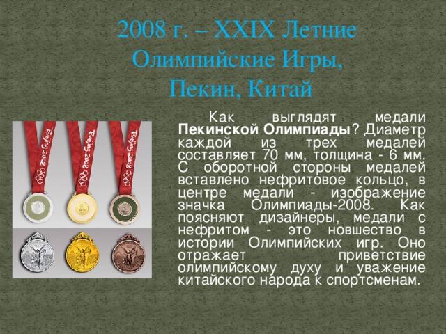 2008 г. – XXIX Летние Олимпийские Игры, Пекин, Китай   Как выглядят медали Пекинской Олимпиады ? Диаметр каждой из трех медалей составляет 70 мм, толщина - 6 мм. С оборотной стороны медалей вставлено нефритовое кольцо, в центре медали - изображение значка Олимпиады-2008. Как поясняют дизайнеры, медали с нефритом - это новшество в истории Олимпийских игр. Оно отражает приветствие олимпийскому духу и уважение китайского народа к спортсменам.