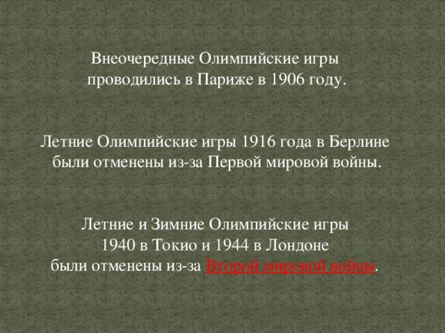 Внеочередные Олимпийские игры проводились в Париже в 1906 году. Летние Олимпийские игры 1916 года в Берлине были отменены из-за Первой мировой войны. Летние и Зимние Олимпийские игры 1940 в Токио и 1944в Лондоне были отменены из-за Второй мировой войны .