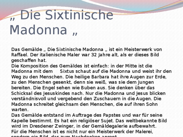 """"""" Die Sixtinische Madonna """" Das Gemälde """" Die Sixtinische Madonna """" ist ein Meisterwerk von Raffael. Der italienische Maler war 32 Jahre alt, als er dieses Bild geschaffen hat. Die Komposition des Gemäldes ist einfach: in der Mitte ist die Madonna mit dem Sixtus schaut auf die Madonna und weist ihr den Weg zu den Menschen. Die heilige Barbara hat ihre Augen zur Erde, zu den Menschen gesenkt, denn sie weiß, was sie dem Jungen bereiten. Die Engel sehen wie Buben aus. Sie denken über das Schicksal des Jesuskindes nach. Nur die Madonna und Jesus blicken verständnisvoll und vergebend den Zuschauern in die Augen. Die Madonna schreitet gleichsam den Menschen, die auf ihren Sohn warten. Das Gemälde entstand im Auftrage des Papstes und war für seine Kapelle bestimmt. Es hat ein religiöser Sujet. Das weltbekannte Bild wird im Dresdener Zwinger, in der Gemäldegalerie aufbewahrt. Für die Menschen ist es nicht nur ein Meisterwerk der Malerei, sondern ein Bild, das zum Nachdenken anregt."""