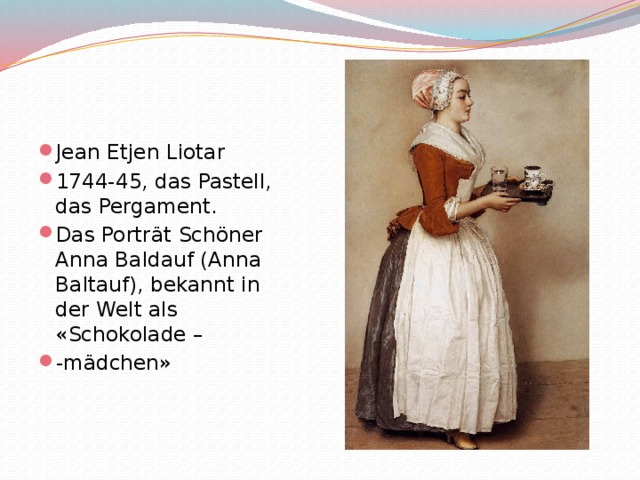 Jean Etjen Liotar 1744-45, das Pastell, das Pergament. Das Porträt Schöner Anna Baldauf (Anna Baltauf), bekannt in der Welt als «Schokolade – -mädchen»
