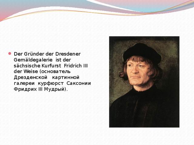 Der Gründer der Dresdener Gemäldegalerie ist der sächsische Kurfurst Fridrich III der Weise ( основатель Дрезденской картинной галереи курфюрст Саксонии Фридрих III Мудрый).