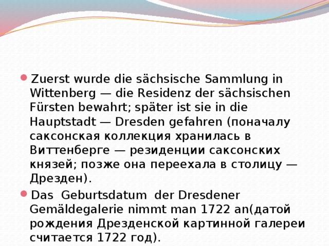 Zuerst wurde die sächsische Sammlung in Wittenberg — die Residenz der sächsischen Fürsten bewahrt; später ist sie in die Hauptstadt — Dresden gefahren (поначалу саксонская коллекция хранилась в Виттенберге — резиденции саксонских князей; позже она переехала в столицу — Дрезден). Das Geburtsdatum der Dresdener Gemäldegalerie nimmt man 1722 an(датой рождения Дрезденской картинной галереи считается 1722 год).