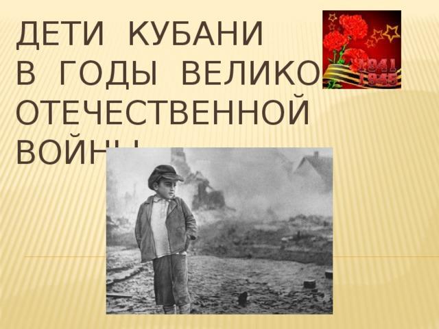 Дети Кубани  в годы Великой Отечественной ВОЙНЫ