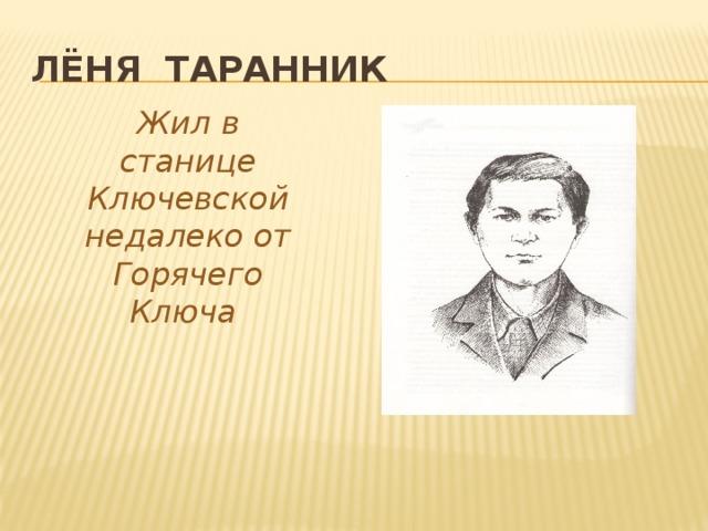 Лёня Таранник Жил в станице Ключевской недалеко от Горячего Ключа