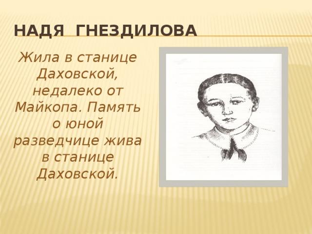 Надя Гнездилова Жила в станице Даховской, недалеко от Майкопа. Память о юной разведчице жива в станице Даховской.