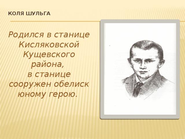 Коля шульга    Родился в станице Кисляковской Кущевского района, в станице сооружен обелиск юному герою.