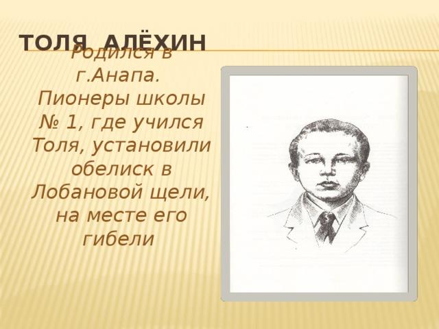 Толя Алёхин Родился в г.Анапа. Пионеры школы № 1, где учился Толя, установили обелиск в Лобановой щели, на месте его гибели