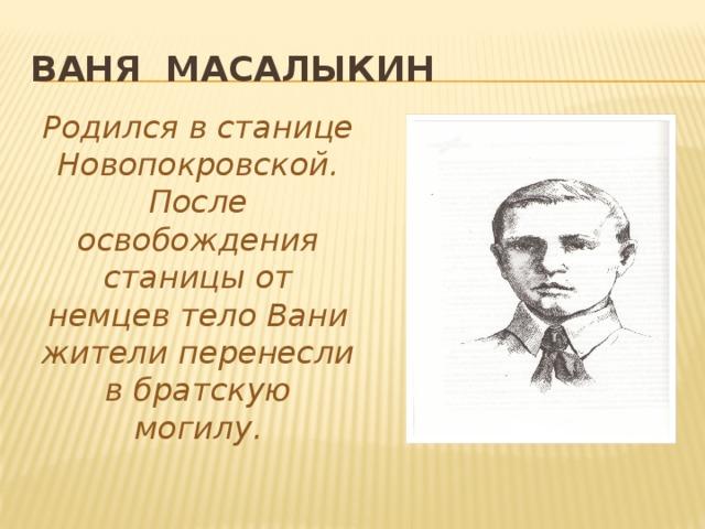 Ваня Масалыкин Родился в станице Новопокровской. После освобождения станицы от немцев тело Вани жители перенесли в братскую могилу.