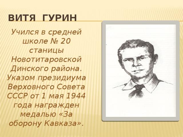 Витя Гурин Учился в средней школе № 20 станицы Новотитаровской Динского района. Указом президиума Верховного Совета СССР от 1 мая 1944 года награжден медалью «За оборону Кавказа».